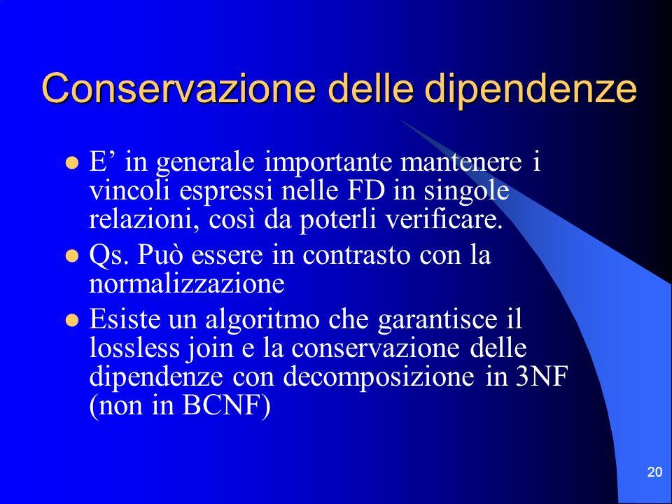 20 Conservazione delle dipendenze E in generale importante mantenere i vincoli espressi nelle FD in singole relazioni, così da poterli verificare.