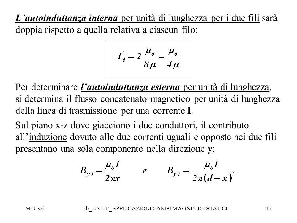 M. Usai5b_EAIEE_APPLICAZIONI CAMPI MAGNETICI STATICI17 Lautoinduttanza interna per unità di lunghezza per i due fili sarà doppia rispetto a quella rel