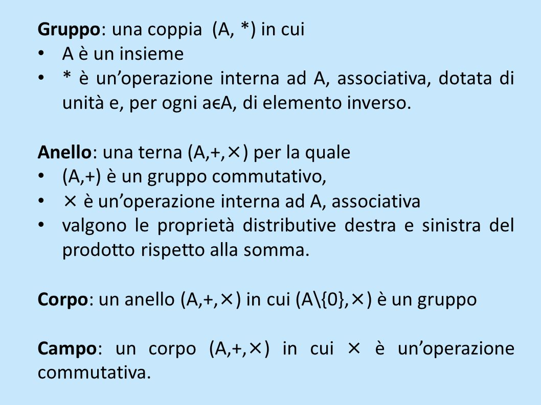 Gruppo: una coppia (A, *) in cui A è un insieme * è unoperazione interna ad A, associativa, dotata di unità e, per ogni aϵA, di elemento inverso. Anel