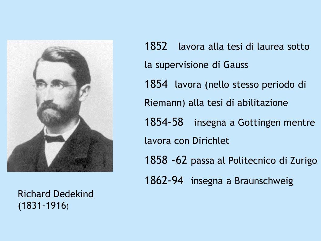 Richard Dedekind (1831-1916 ) 1852 lavora alla tesi di laurea sotto la supervisione di Gauss 1854 lavora (nello stesso periodo di Riemann) alla tesi d