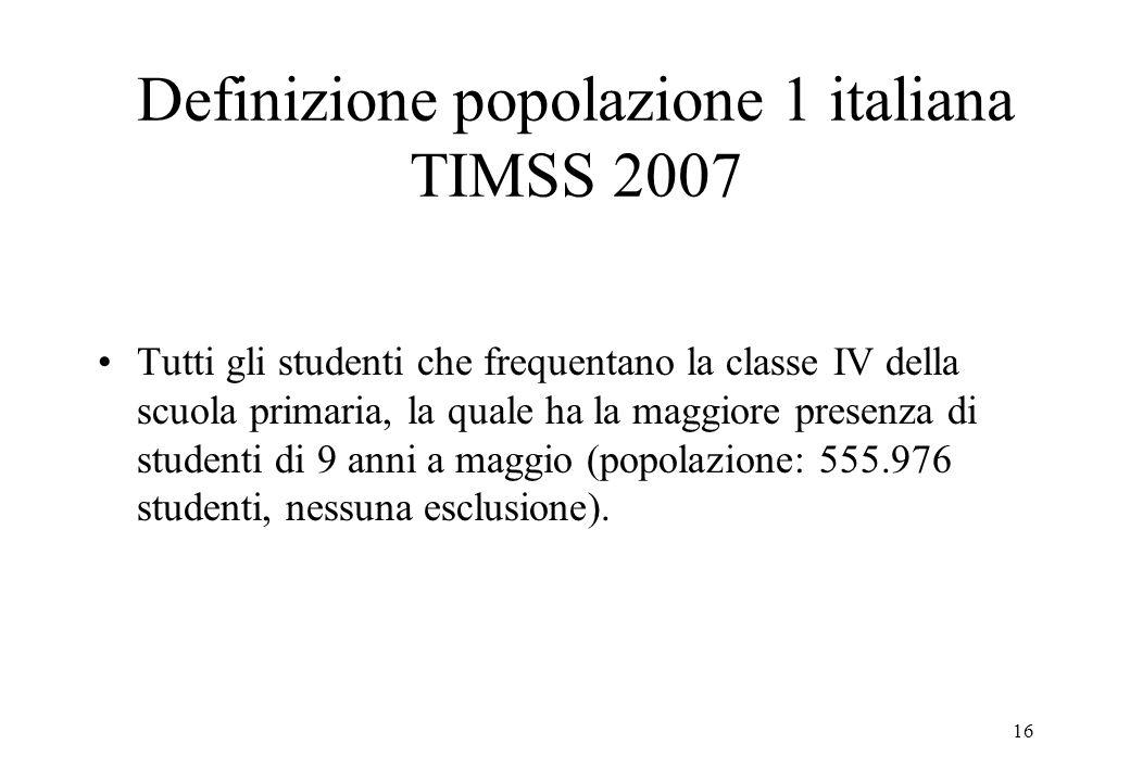16 Definizione popolazione 1 italiana TIMSS 2007 Tutti gli studenti che frequentano la classe IV della scuola primaria, la quale ha la maggiore presen