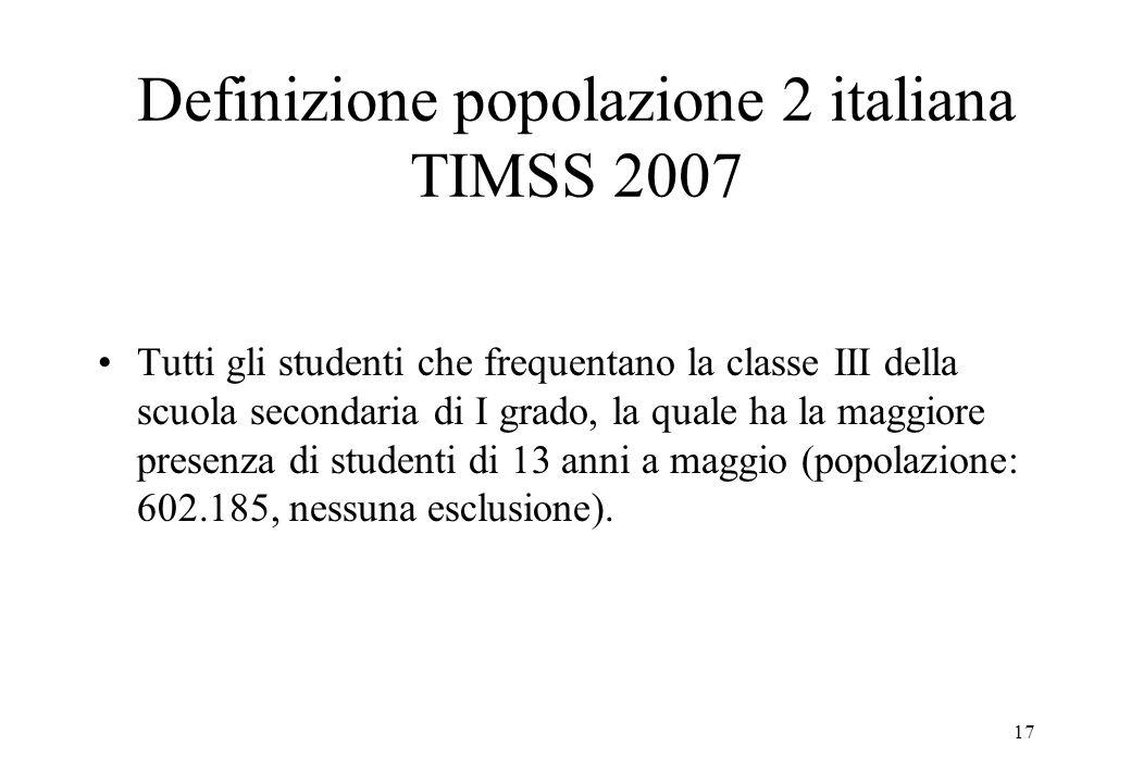 17 Definizione popolazione 2 italiana TIMSS 2007 Tutti gli studenti che frequentano la classe III della scuola secondaria di I grado, la quale ha la m