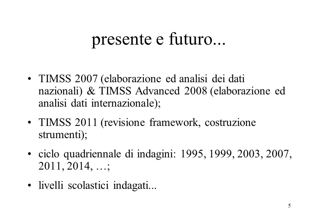 5 presente e futuro... TIMSS 2007 (elaborazione ed analisi dei dati nazionali) & TIMSS Advanced 2008 (elaborazione ed analisi dati internazionale); TI