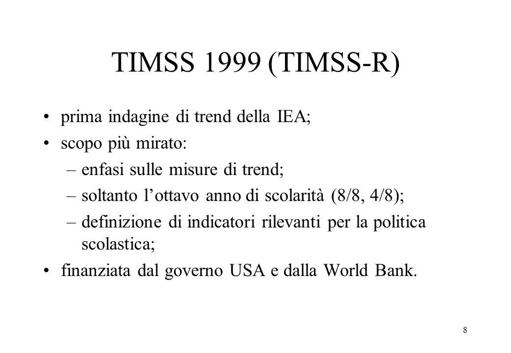 8 TIMSS 1999 (TIMSS-R) prima indagine di trend della IEA; scopo più mirato: –enfasi sulle misure di trend; –soltanto lottavo anno di scolarità (8/8, 4