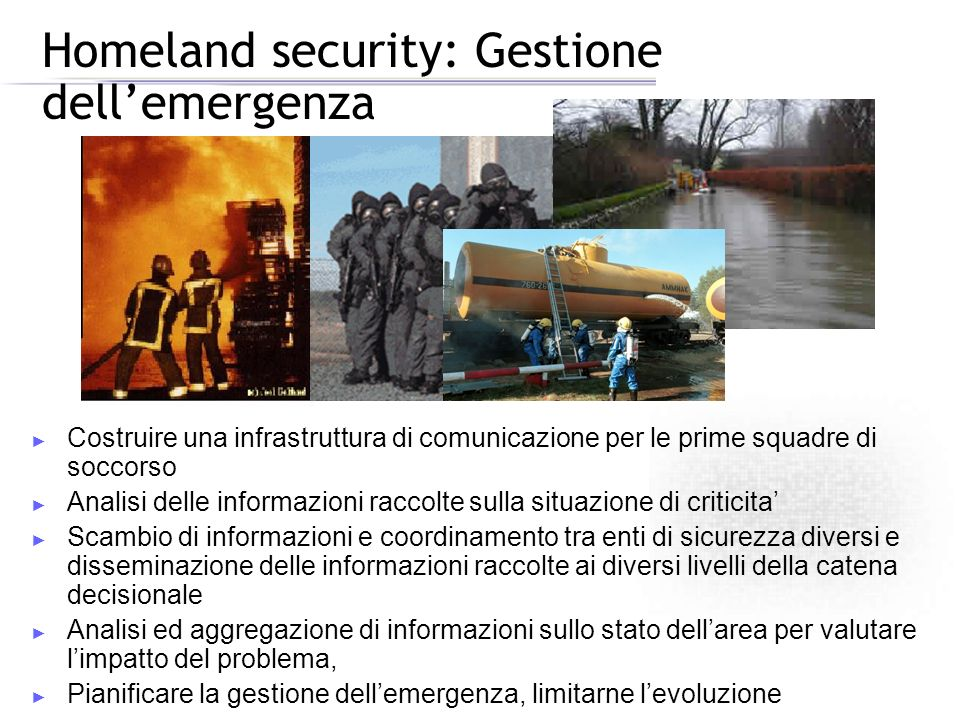 Homeland security: Gestione dellemergenza Costruire una infrastruttura di comunicazione per le prime squadre di soccorso Analisi delle informazioni ra