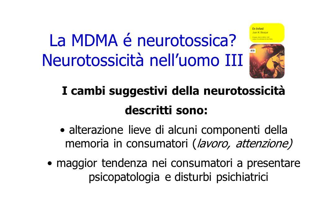 La MDMA é neurotossica? Neurotossicità nelluomo III I cambi suggestivi della neurotossicità descritti sono: alterazione lieve di alcuni componenti del