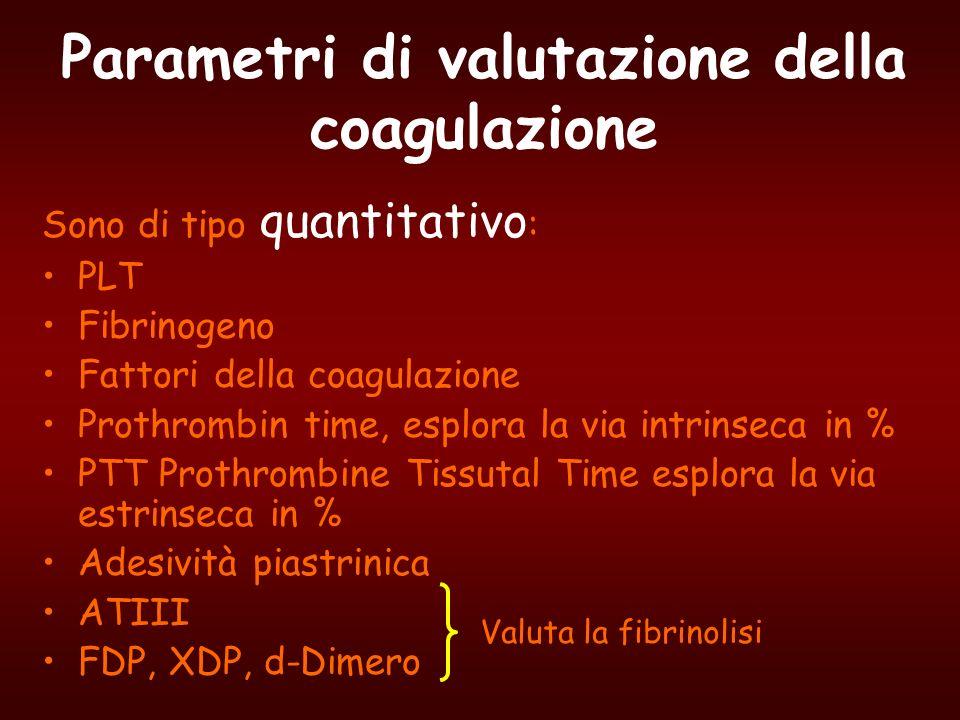 Parametri di valutazione della coagulazione Sono di tipo quantitativo : PLT Fibrinogeno Fattori della coagulazione Prothrombin time, esplora la via in