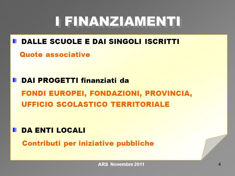 4 DALLE SCUOLE E DAI SINGOLI ISCRITTI Quote associative DAI PROGETTI finanziati da FONDI EUROPEI, FONDAZIONI, PROVINCIA, UFFICIO SCOLASTICO TERRITORIALE DA ENTI LOCALI Contributi per iniziative pubbliche I FINANZIAMENTI ARS Novembre 2011
