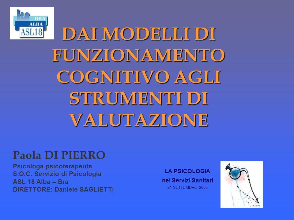 DAI MODELLI DI FUNZIONAMENTO COGNITIVO AGLI STRUMENTI DI VALUTAZIONE LA PSICOLOGIA nei Servizi Sanitari 21 SETTEMBRE 2006 Paola DI PIERRO Psicologa ps