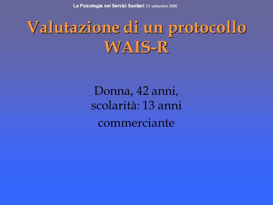 Valutazione di un protocollo WAIS-R Donna, 42 anni, scolarità: 13 anni commerciante La Psicologia nei Servizi Sanitari 21 settembre 2006