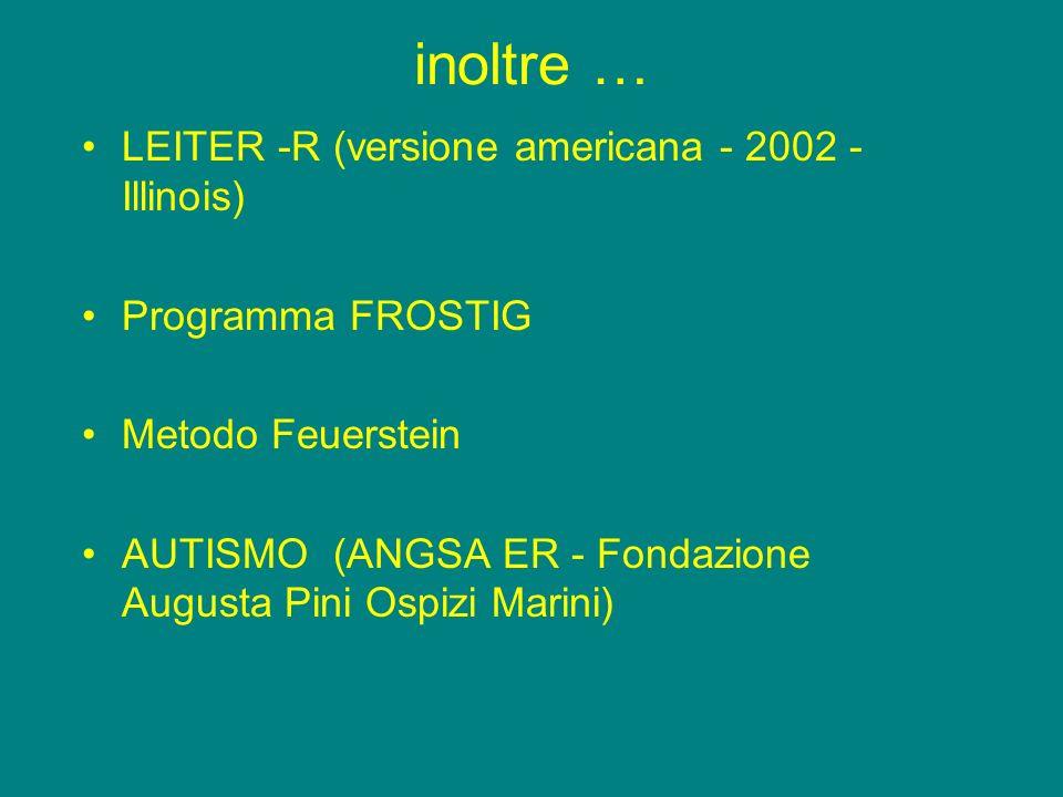 inoltre … LEITER -R (versione americana - 2002 - Illinois) Programma FROSTIG Metodo Feuerstein AUTISMO (ANGSA ER - Fondazione Augusta Pini Ospizi Mari