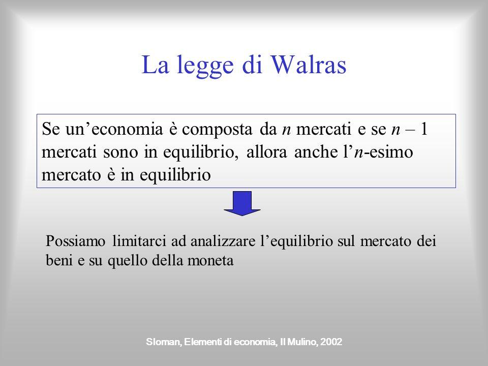 Sloman, Elementi di economia, Il Mulino, 2002 La legge di Walras Se uneconomia è composta da n mercati e se n – 1 mercati sono in equilibrio, allora a