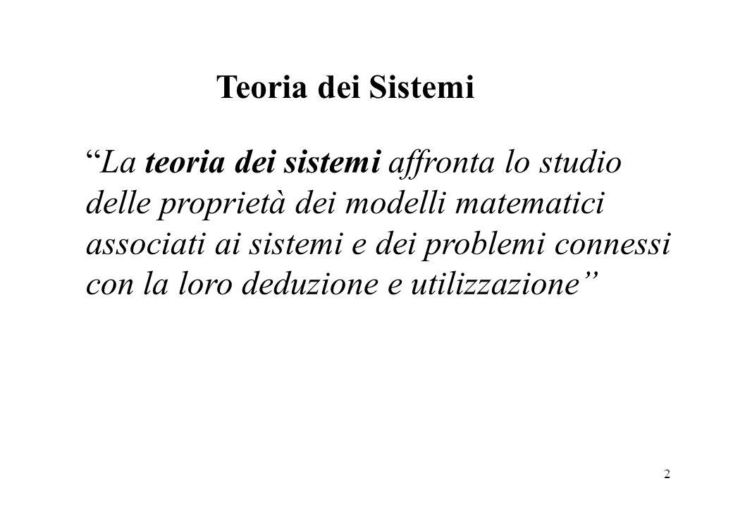 2 Teoria dei Sistemi La teoria dei sistemi affronta lo studio delle proprietà dei modelli matematici associati ai sistemi e dei problemi connessi con