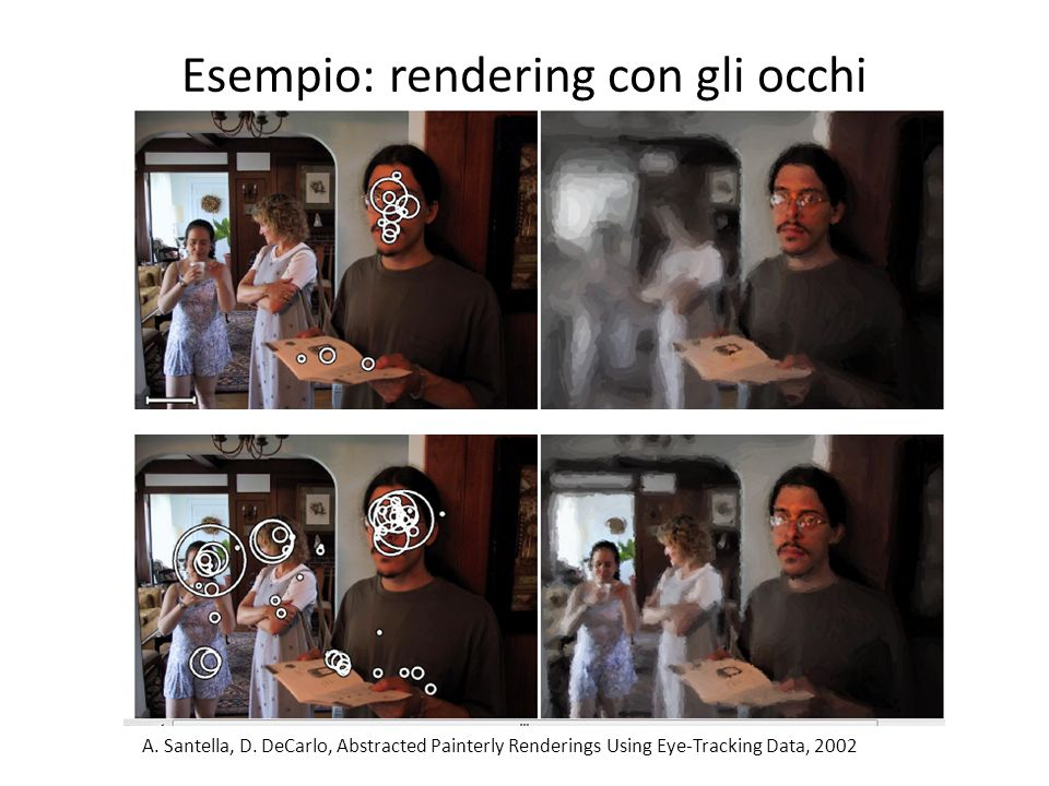 Esempio: rendering con gli occhi A. Santella, D. DeCarlo, Abstracted Painterly Renderings Using Eye-Tracking Data, 2002