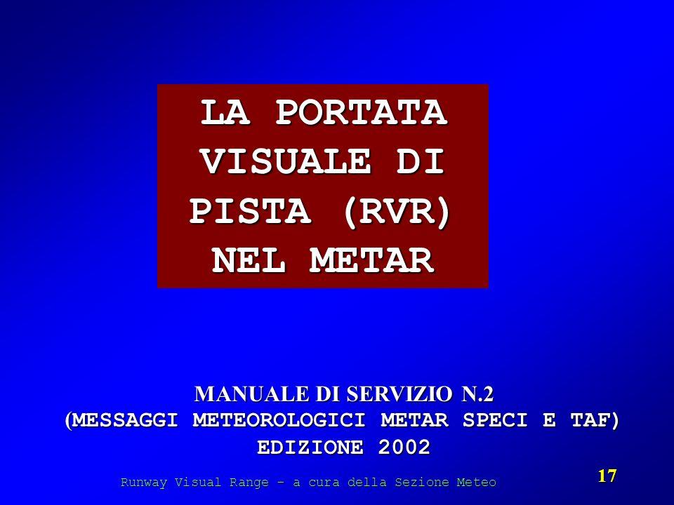 Runway Visual Range - a cura della Sezione Meteo 17 LA PORTATA VISUALE DI PISTA (RVR) NEL METAR MANUALE DI SERVIZIO N.2 ( MESSAGGI METEOROLOGICI METAR
