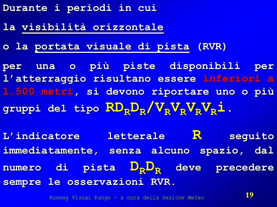 Runway Visual Range - a cura della Sezione Meteo 19 Durante i periodi in cui la visibilità orizzontale o la portata visuale di pista (RVR) per una o p