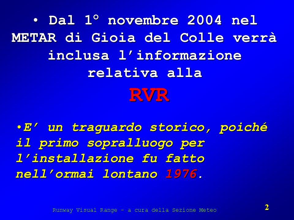 Runway Visual Range - a cura della Sezione Meteo 2 Dal 1° novembre 2004 nel METAR di Gioia del Colle verrà inclusa linformazione relativa alla RVR Dal