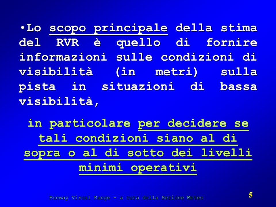 Runway Visual Range - a cura della Sezione Meteo 5 Lo scopo principale della stima del RVR è quello di fornire informazioni sulle condizioni di visibi