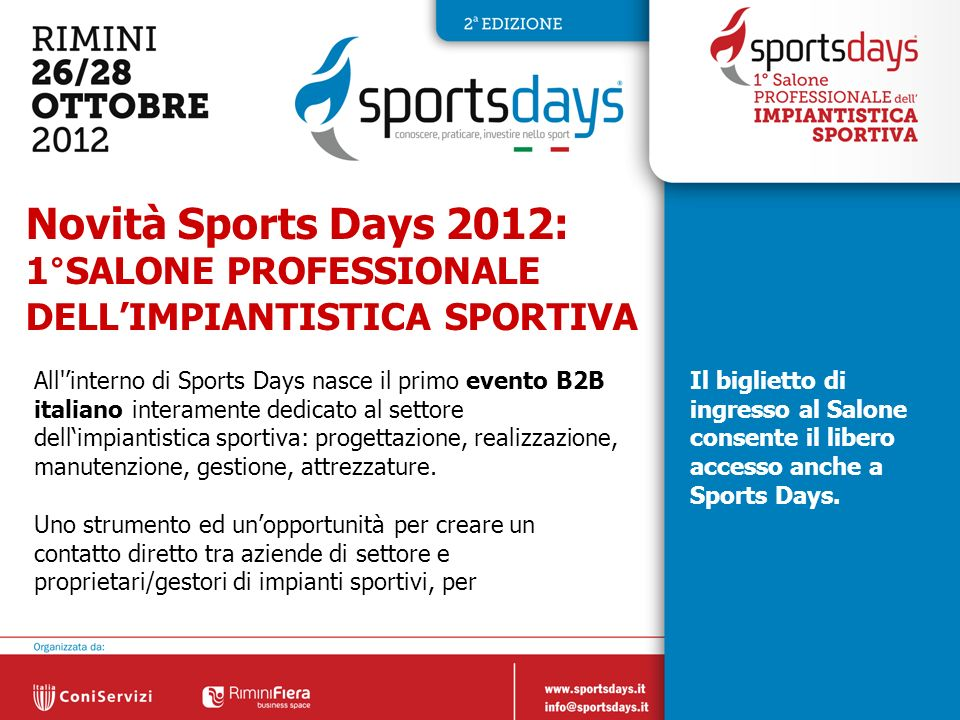 10 Novità Sports Days 2012: 1°SALONE PROFESSIONALE DELLIMPIANTISTICA SPORTIVA All'interno di Sports Days nasce il primo evento B2B italiano interament