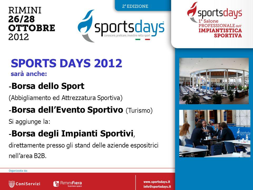 14 SPORTS DAYS 2012 sarà anche: - Borsa dello Sport (Abbigliamento ed Attrezzatura Sportiva) - Borsa dellEvento Sportivo (Turismo) Si aggiunge la: - Borsa degli Impianti Sportivi, direttamente presso gli stand delle aziende espositrici nellarea B2B.