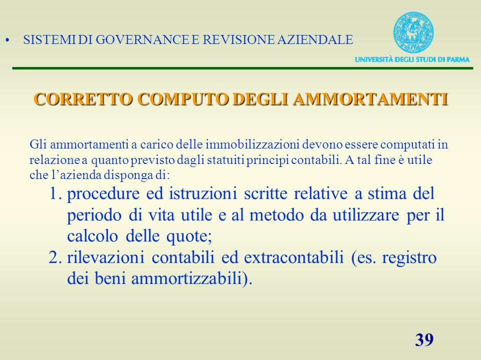 SISTEMI DI GOVERNANCE E REVISIONE AZIENDALE 39 CORRETTO COMPUTO DEGLI AMMORTAMENTI Gli ammortamenti a carico delle immobilizzazioni devono essere comp