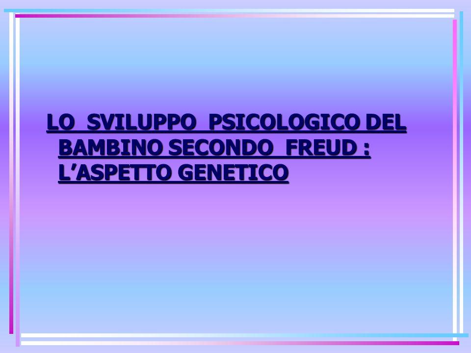 LO SVILUPPO PSICOLOGICO DEL BAMBINO SECONDO FREUD : LASPETTO GENETICO LO SVILUPPO PSICOLOGICO DEL BAMBINO SECONDO FREUD : LASPETTO GENETICO