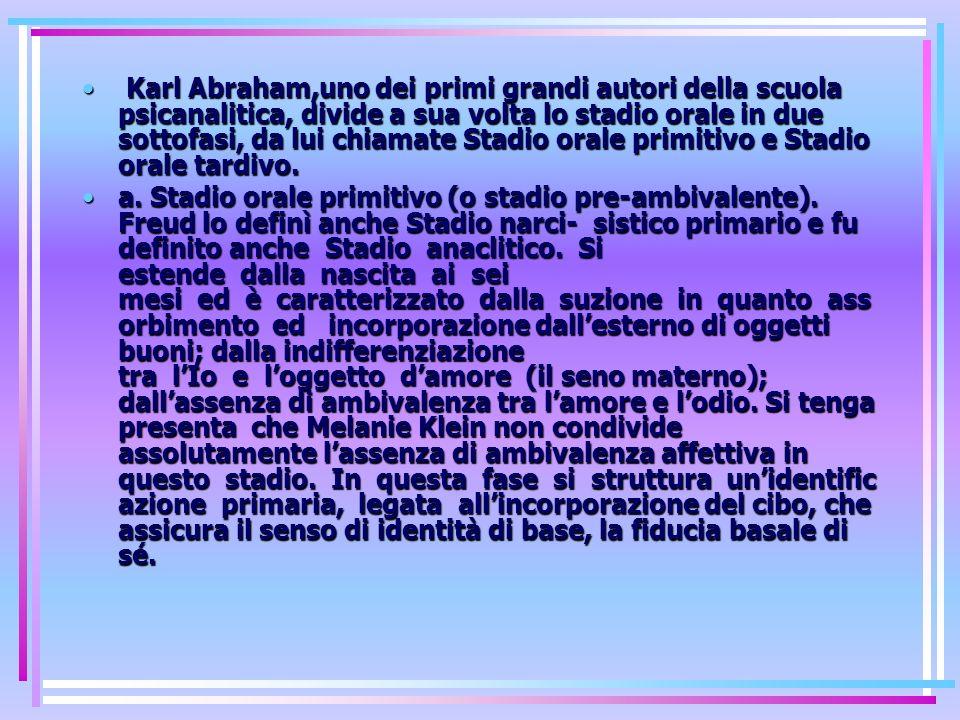 Karl Abraham,uno dei primi grandi autori della scuola psicanalitica, divide a sua volta lo stadio orale in due sottofasi, da lui chiamate Stadio orale primitivo e Stadio orale tardivo.