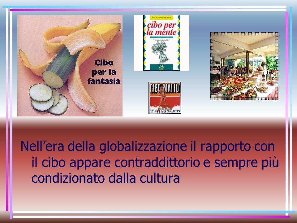 Nellera della globalizzazione il rapporto con il cibo appare contraddittorio e sempre più condizionato dalla cultura