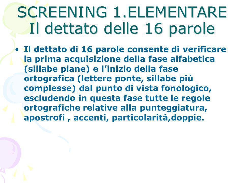SCREENING 1.ELEMENTARE Il dettato delle 16 parole Il dettato di 16 parole consente di verificare la prima acquisizione della fase alfabetica (sillabe