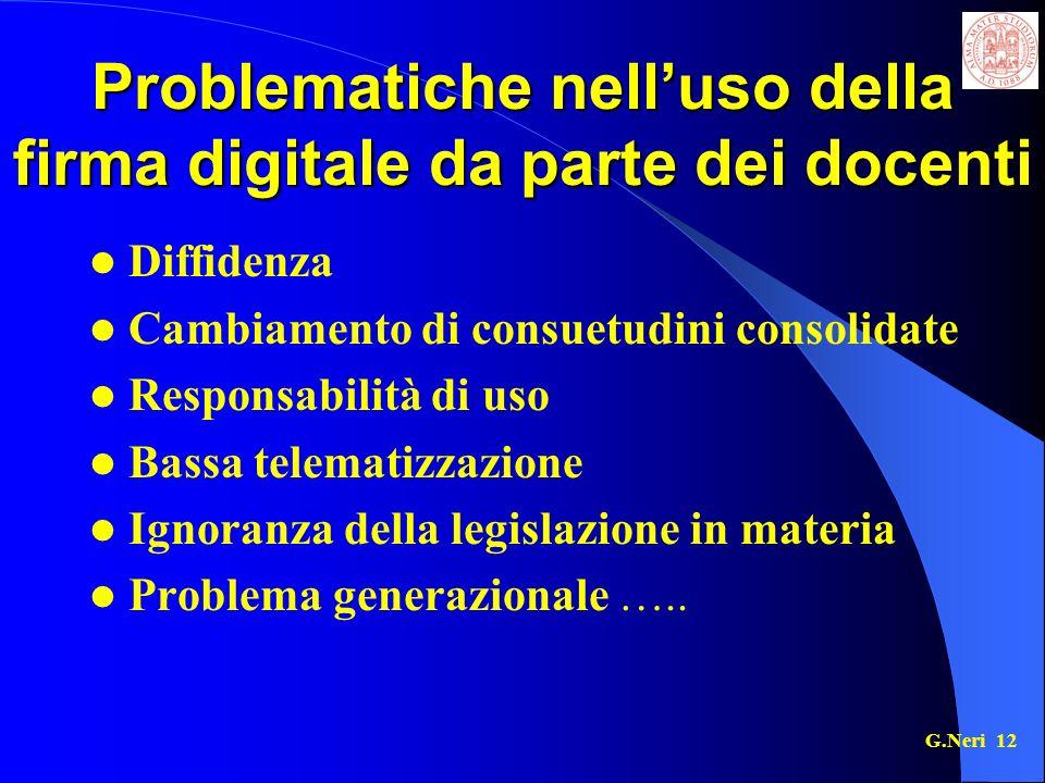 G.Neri 12 Problematiche nelluso della firma digitale da parte dei docenti Diffidenza Cambiamento di consuetudini consolidate Responsabilità di uso Bassa telematizzazione Ignoranza della legislazione in materia Problema generazionale …..