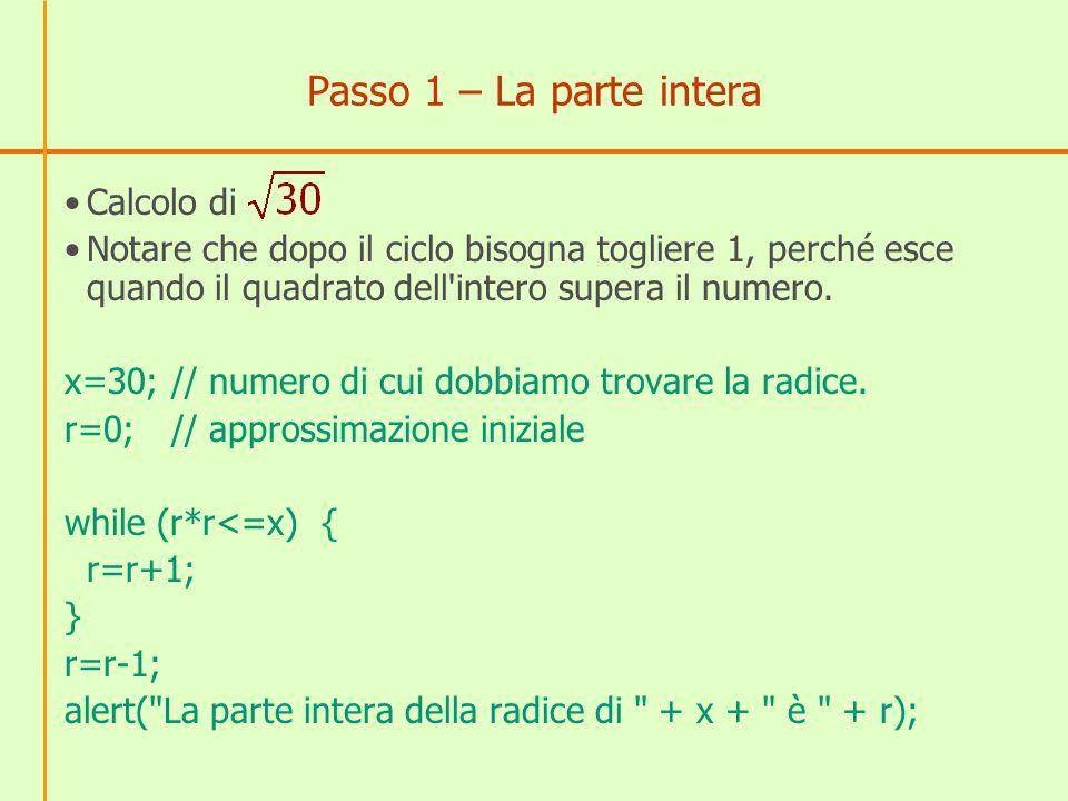Passo 1 – La parte intera Calcolo di Notare che dopo il ciclo bisogna togliere 1, perché esce quando il quadrato dell'intero supera il numero. x=30;//