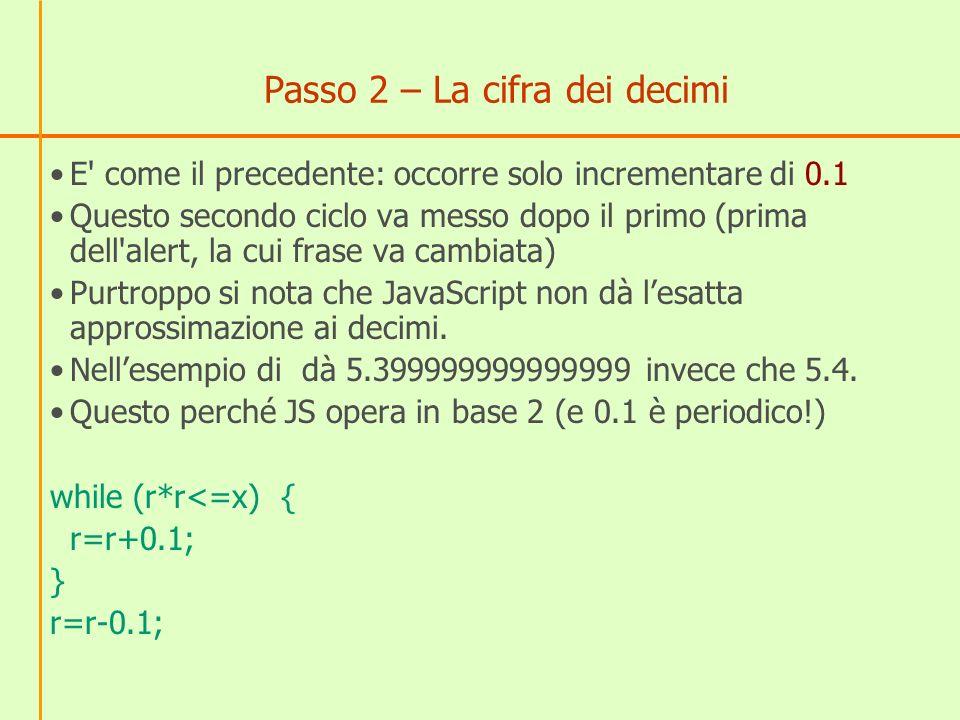 Come rimediare all approssimazione Trucco Calcoliamo 5.399999999999999 * 10 = 53.99999999999999; Lo approssimiamo alle unità54 Dividiamo il risultato per 10, ottenendo 5.4 Le istruzioni, da mettere prima dell alert r=r*10; r=Math.round(r); // round approssima all intero più vicino r=r/10;