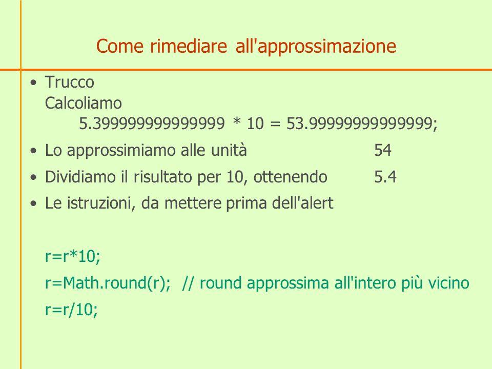 Come rimediare all'approssimazione Trucco Calcoliamo 5.399999999999999 * 10 = 53.99999999999999; Lo approssimiamo alle unità54 Dividiamo il risultato