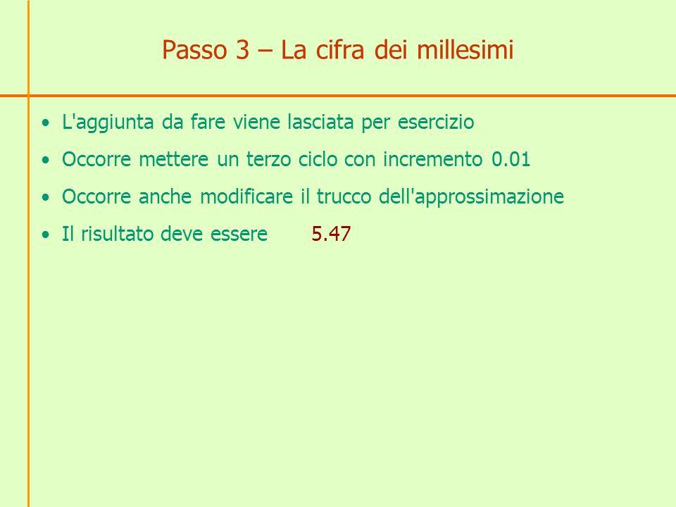 Passo 3 – La cifra dei millesimi L'aggiunta da fare viene lasciata per esercizio Occorre mettere un terzo ciclo con incremento 0.01 Occorre anche modi