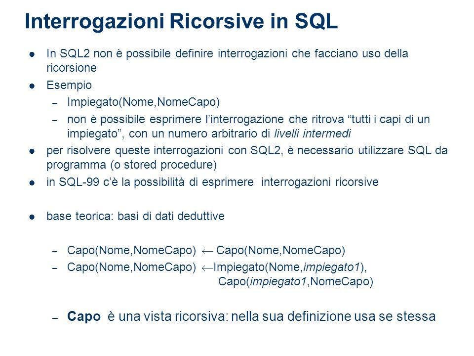 Interrogazioni Ricorsive in SQL In SQL2 non è possibile definire interrogazioni che facciano uso della ricorsione Esempio – Impiegato(Nome,NomeCapo) –