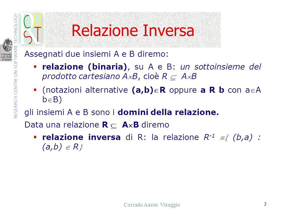 Corrado Aaron Visaggio 4 Relazione raggiungibile Data una relazione R AB, altre proprietà sono le seguenti: R simmetrica (a,b) R (b,a) R R è transitiva (a,b), (b,c) R (a,c) R bB è raggiungibile, secondo R, da aA: se esistono in B n elementi tali che (a,b 1 )R, (b 1,b 2 )R, (b 2,b 3 )R, ….