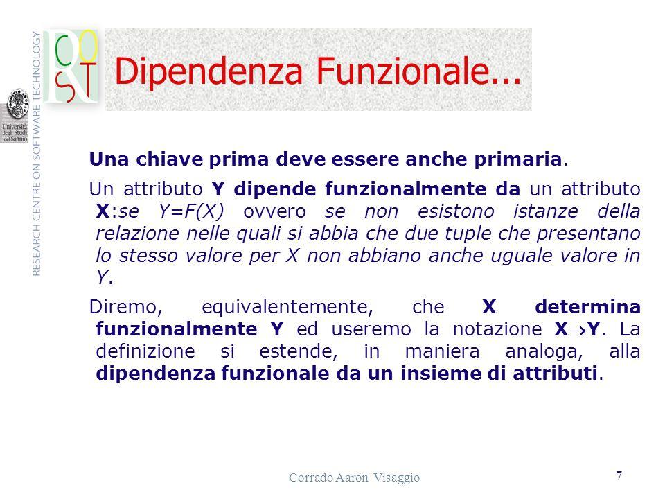 Corrado Aaron Visaggio 8...Dipendenza Funzionale La dipendenza funzionale XY si dice completa: se Y non dipende funzionalmente da un sottoinsieme proprio di X; transitiva: se esiste un attributo Z diverso da Y e da X per cui si abbia XZ and ZY.