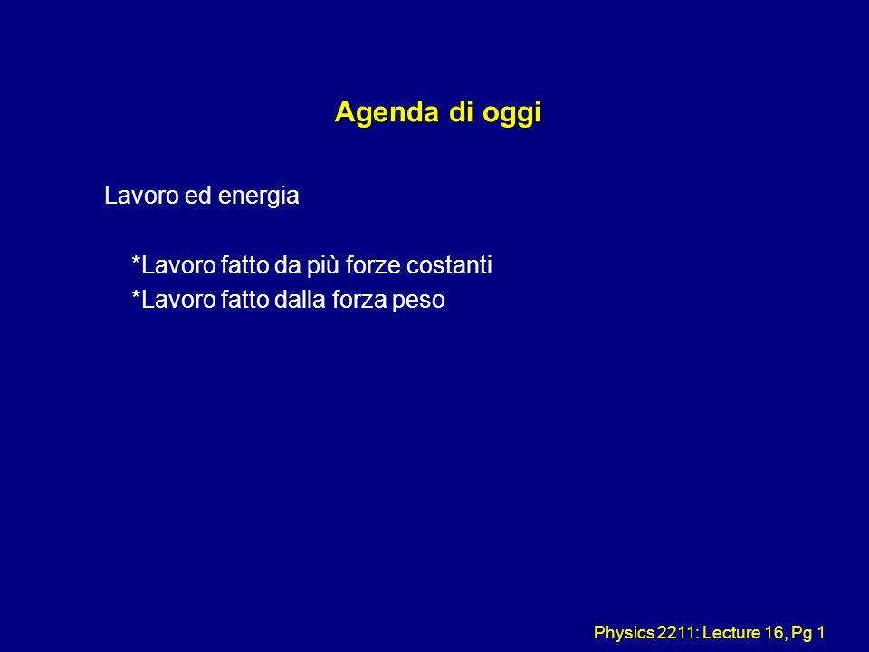 Physics 2211: Lecture 16, Pg 1 Agenda di oggi Agenda di oggi Lavoro ed energia *Lavoro fatto da più forze costanti *Lavoro fatto dalla forza peso
