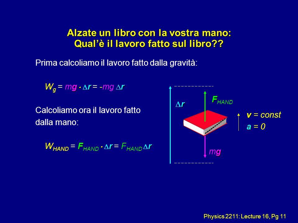 Physics 2211: Lecture 16, Pg 11 Alzate un libro con la vostra mano: Qualè il lavoro fatto sul libro?? Prima calcoliamo il lavoro fatto dalla gravità: