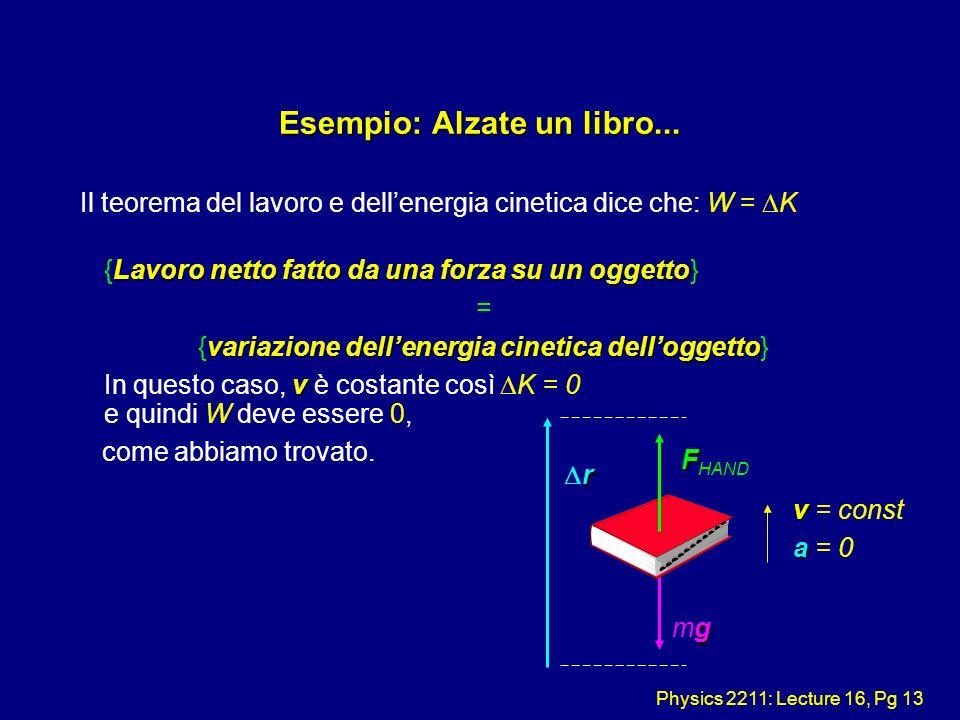 Physics 2211: Lecture 16, Pg 13 Esempio: Alzate un libro... Il teorema del lavoro e dellenergia cinetica dice che: W = K Lavoro netto fatto da una for