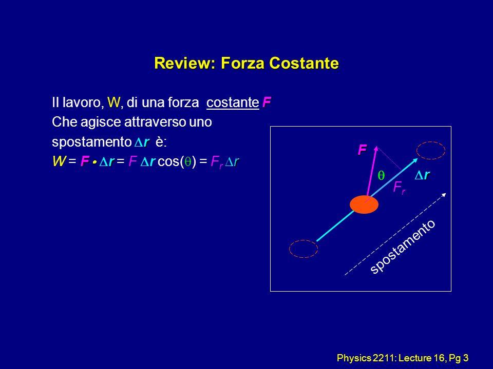 Physics 2211: Lecture 16, Pg 3 Review: Forza Costante F Il lavoro, W, di una forza costante F Che agisce attraverso uno r spostamento r è: F r r W = F