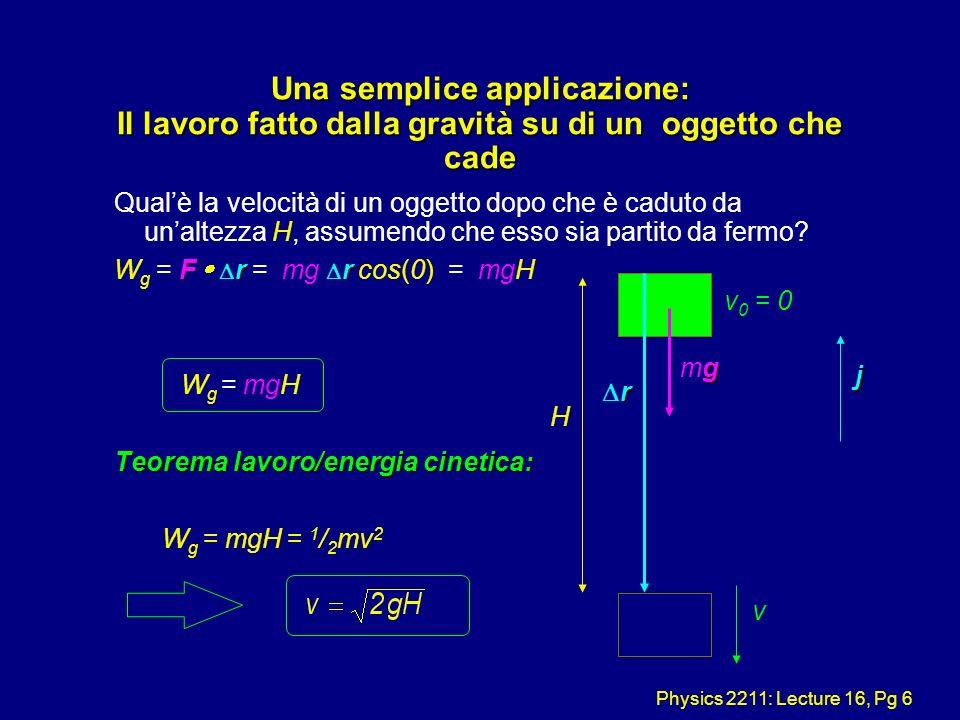 Physics 2211: Lecture 16, Pg 6 Una semplice applicazione: Il lavoro fatto dalla gravità su di un oggetto che cade Qualè la velocità di un oggetto dopo