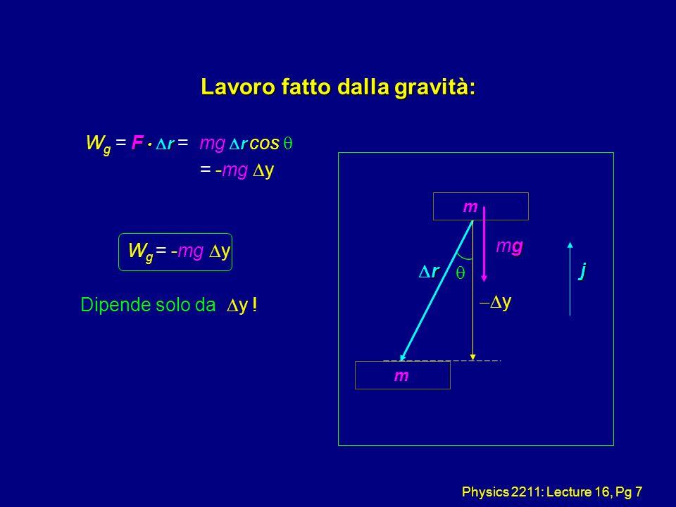 Physics 2211: Lecture 16, Pg 7 Lavoro fatto dalla gravità: F r r W g = F r = mg r cos = -mg y W g = -mg y Dipende solo da y ! j m r gmggmg y m
