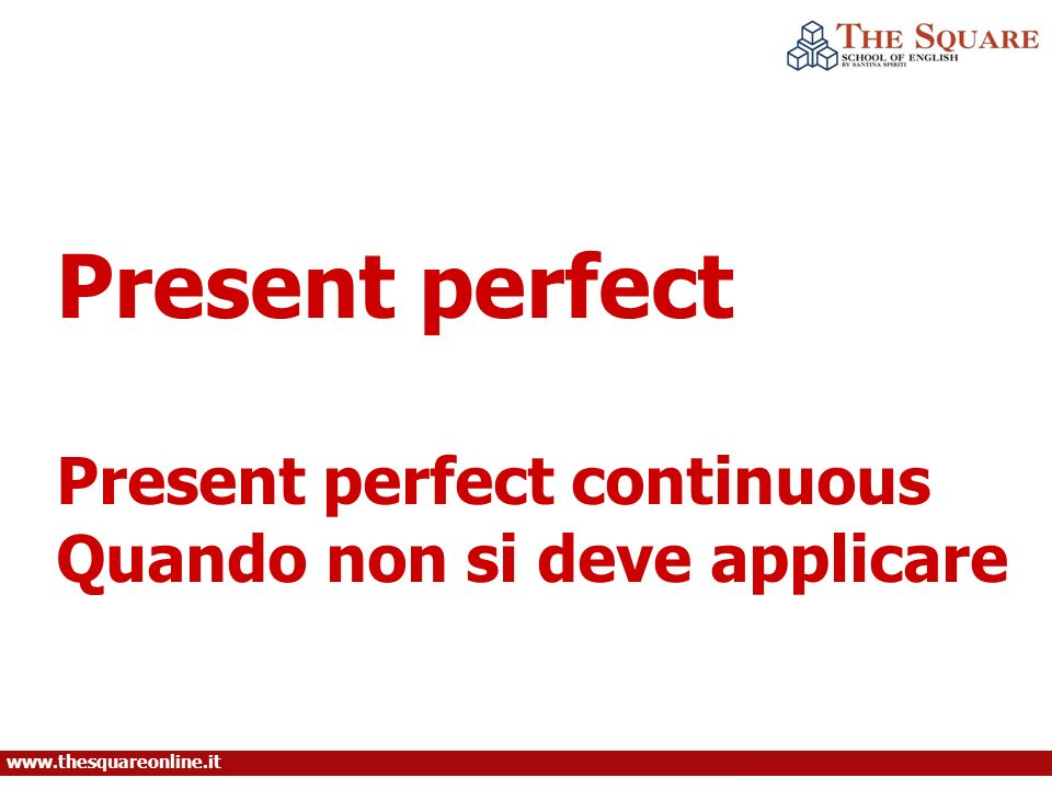 www.thesquareonline.it Present perfect Present perfect continuous Quando non si deve applicare