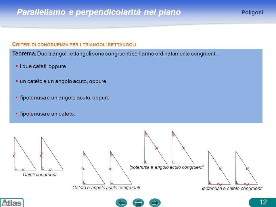 Parallelismo e perpendicolarità nel piano Poligoni 12 C RITERI DI CONGRUENZA PER I TRIANGOLI RETTANGOLI Teorema. Due triangoli rettangoli sono congrue
