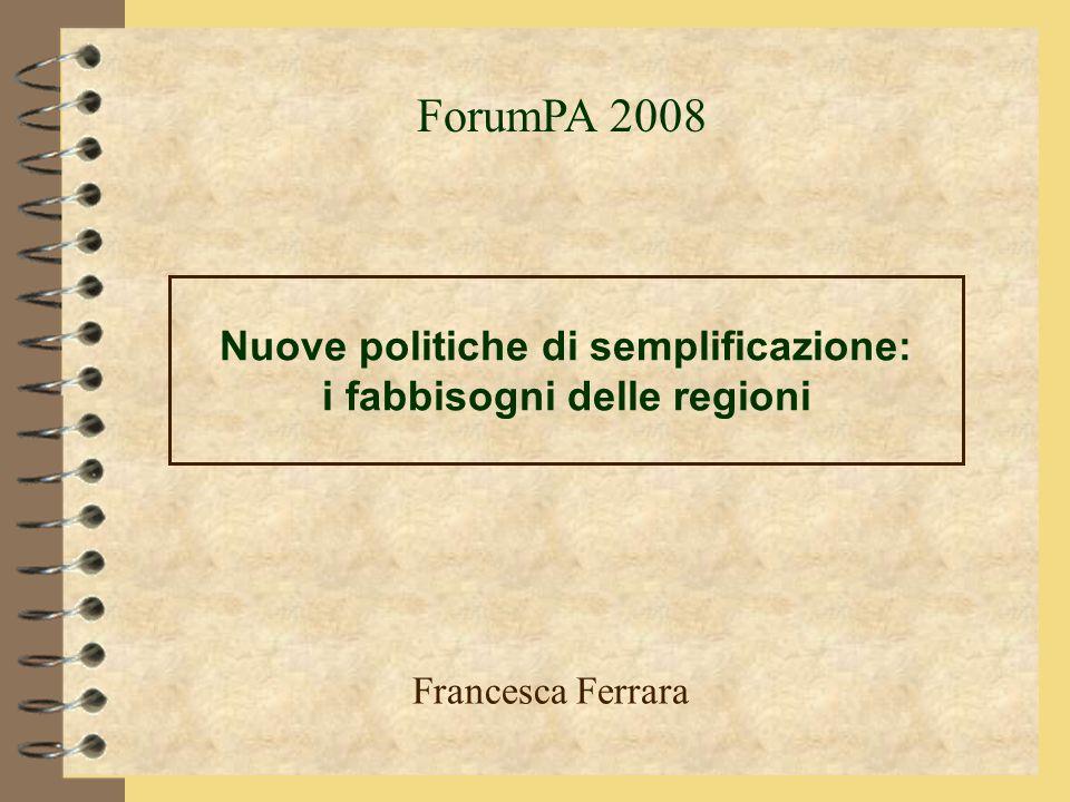 Nuove politiche di semplificazione: i fabbisogni delle regioni Francesca Ferrara ForumPA 2008