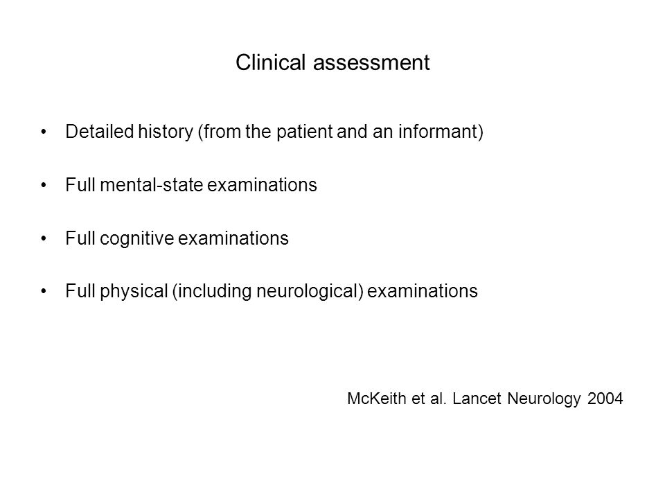 Clinical assessment Detailed history (from the patient and an informant) Full mental-state examinations Full cognitive examinations Full physical (inc