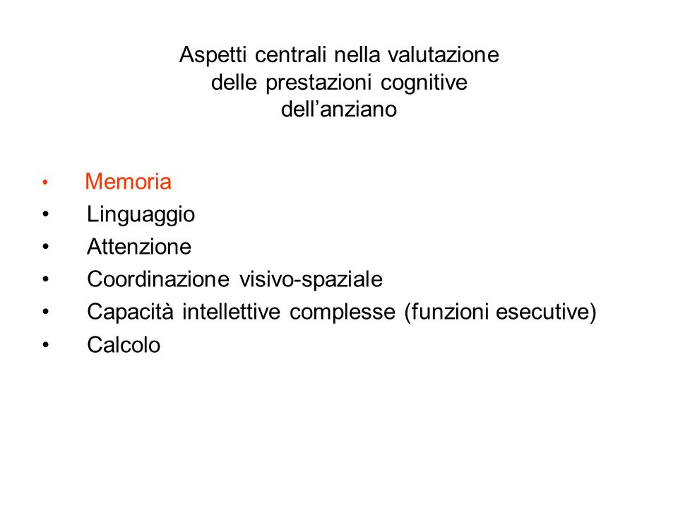 Aspetti centrali nella valutazione delle prestazioni cognitive dellanziano Memoria Linguaggio Attenzione Coordinazione visivo-spaziale Capacità intell