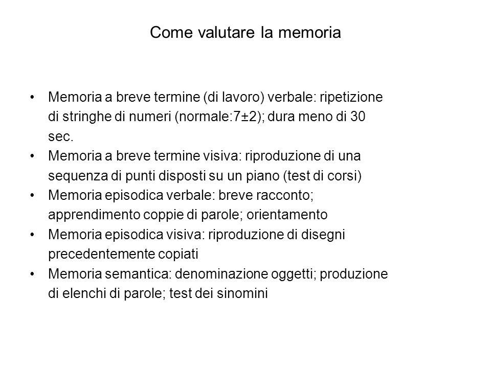 Come valutare la memoria Memoria a breve termine (di lavoro) verbale: ripetizione di stringhe di numeri (normale:7±2); dura meno di 30 sec. Memoria a