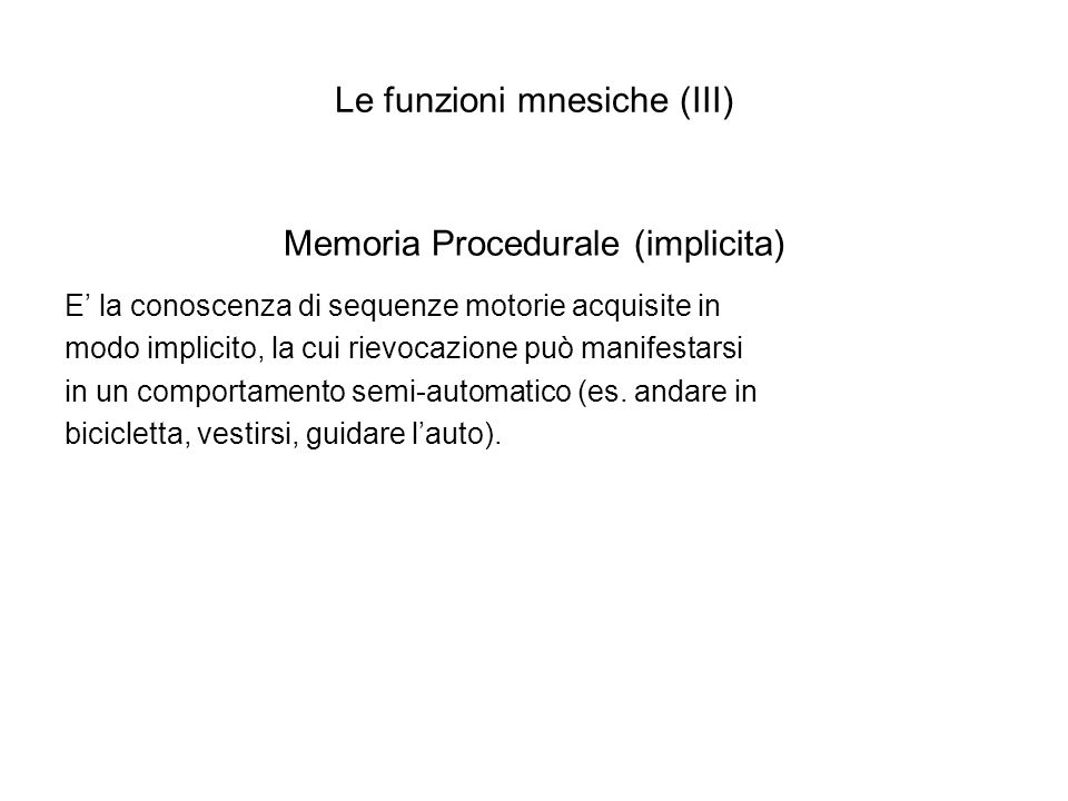 Le funzioni mnesiche (IV) Memoria dichiarativa Comprende ricordi che vengono rievocati consapevolmente Memoria dichiarativa episodica Riguarda il ricordo di eventi con una loro connotazione spazio- temporale e si caratterizza per il riferimento autobiografico Memoria dichiarativa semantica E il ricordo delle cosiddette conoscenze enciclopediche (storiche, matematiche, linguistiche ecc.) acquisite in ambito scolastico, familiare e sociale, prive di una connotazione spazio-temporale